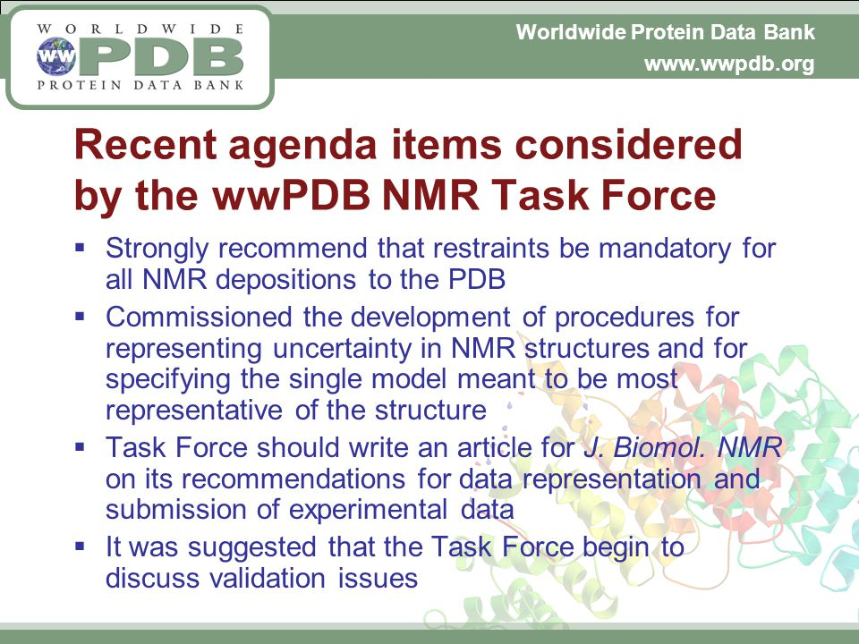 Worldwide Protein Data Bank www.wwpdb.org Recent agenda items considered by the wwPDB NMR Task Force Strongly recommend that restraints be mandatory for all NMR depositions to the PDB Commissioned the development of procedures for representing uncertainty in NMR structures and for specifying the single model meant to be most representative of the structure Task Force should write an article for J.