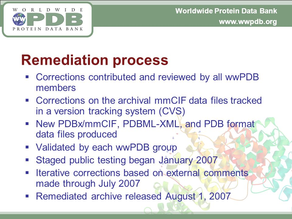 Worldwide Protein Data Bank www.wwpdb.org Remediation process Corrections contributed and reviewed by all wwPDB members Corrections on the archival mmCIF data files tracked in a version tracking system (CVS) New PDBx/mmCIF, PDBML-XML, and PDB format data files produced Validated by each wwPDB group Staged public testing began January 2007 Iterative corrections based on external comments made through July 2007 Remediated archive released August 1, 2007