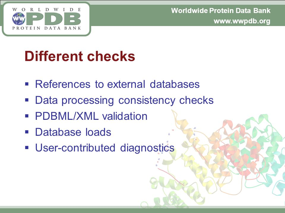 Worldwide Protein Data Bank www.wwpdb.org Different checks References to external databases Data processing consistency checks PDBML/XML validation Database loads User-contributed diagnostics