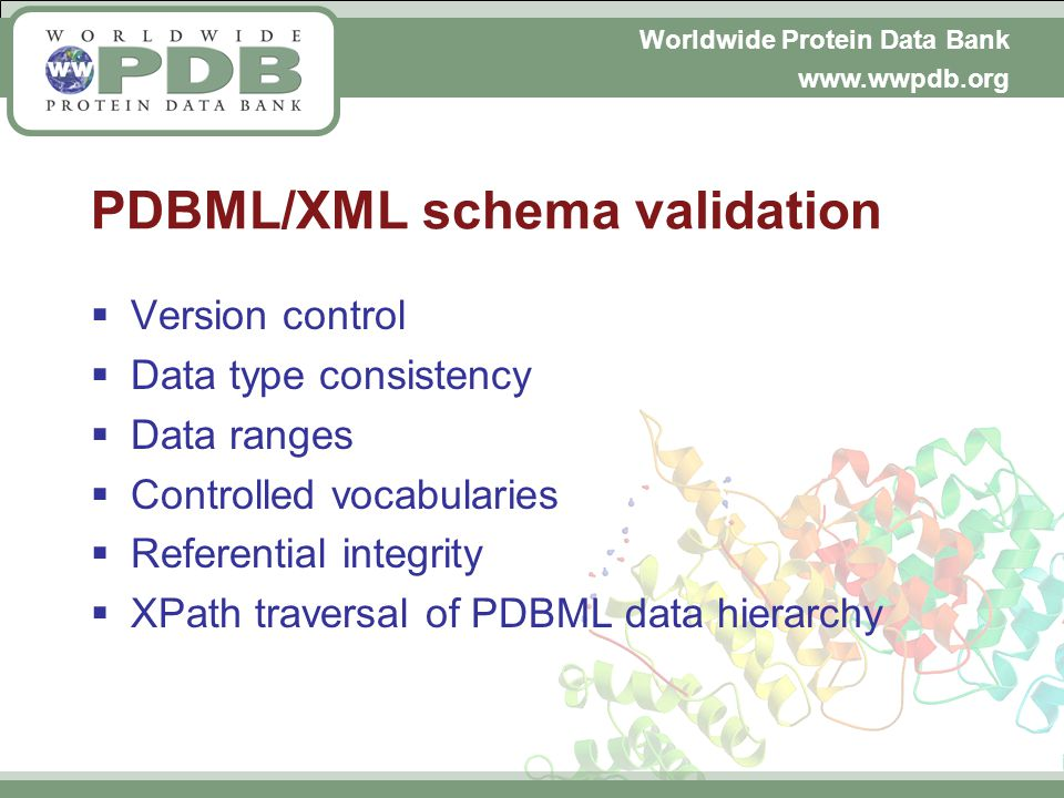 Worldwide Protein Data Bank www.wwpdb.org PDBML/XML schema validation Version control Data type consistency Data ranges Controlled vocabularies Referential integrity XPath traversal of PDBML data hierarchy