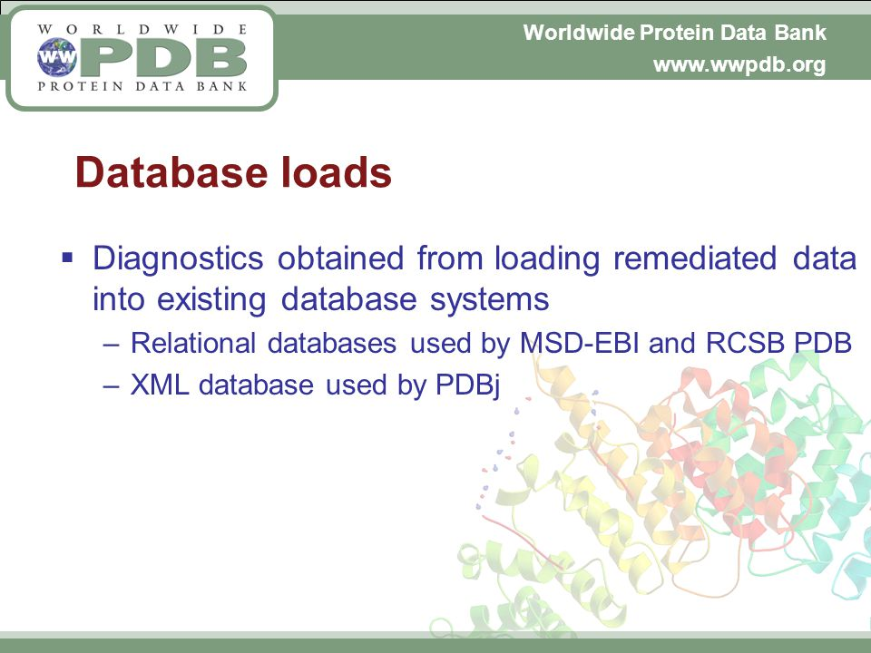 Worldwide Protein Data Bank www.wwpdb.org Database loads Diagnostics obtained from loading remediated data into existing database systems –Relational databases used by MSD-EBI and RCSB PDB –XML database used by PDBj