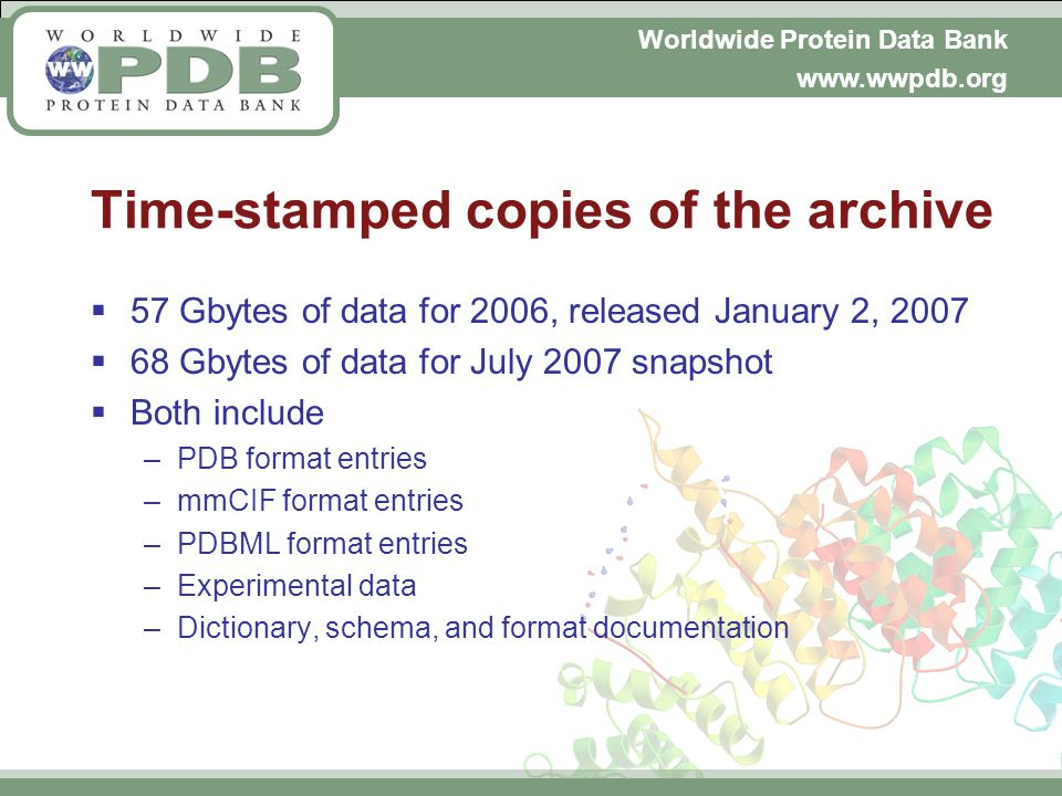 Worldwide Protein Data Bank www.wwpdb.org Time-stamped copies of the archive 57 Gbytes of data for 2006, released January 2, 2007 68 Gbytes of data for July 2007 snapshot Both include –PDB format entries –mmCIF format entries –PDBML format entries –Experimental data –Dictionary, schema, and format documentation