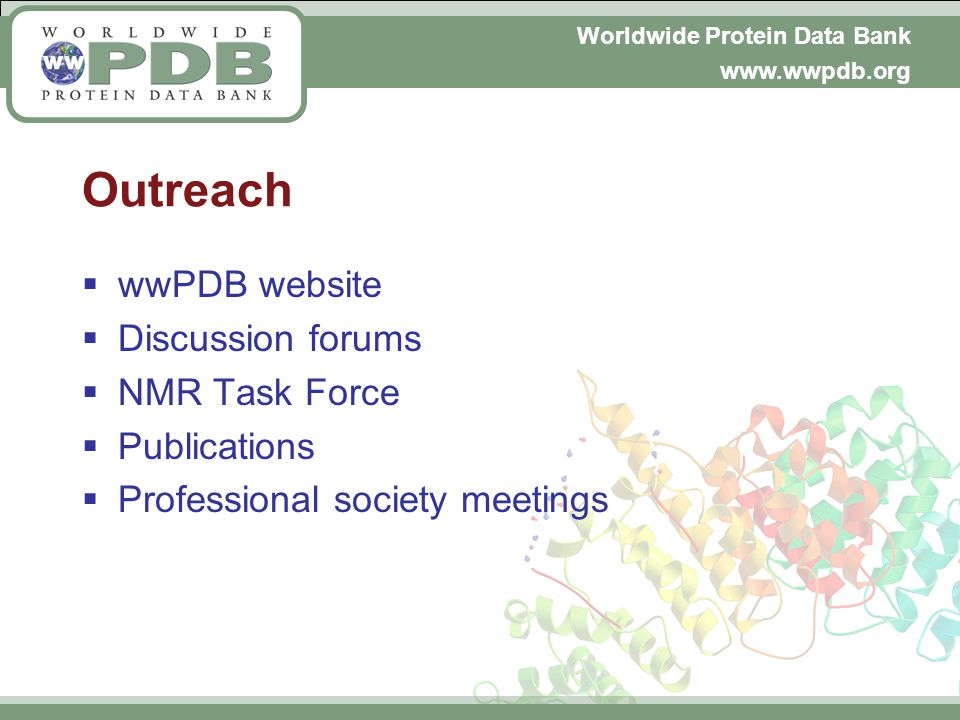Worldwide Protein Data Bank www.wwpdb.org Outreach wwPDB website Discussion forums NMR Task Force Publications Professional society meetings