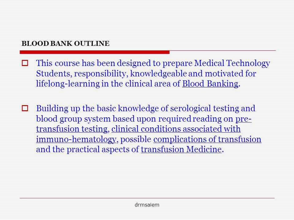 drmsaiem BLOOD BANK OUTLINE This course has been designed to prepare Medical Technology Students, responsibility, knowledgeable and motivated for lifelong-learning in the clinical area of Blood Banking.