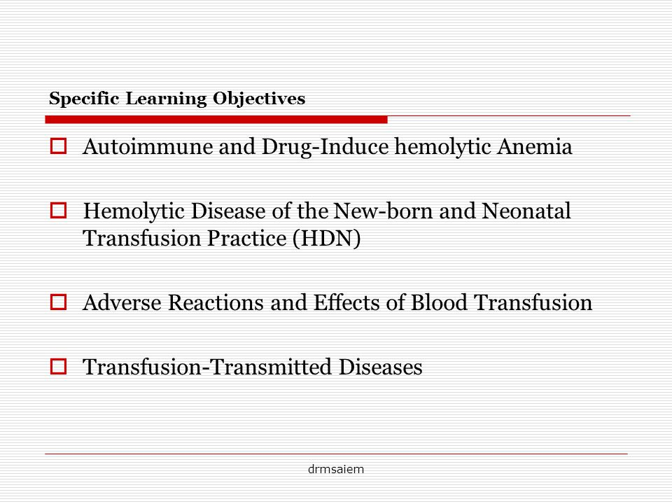drmsaiem Specific Learning Objectives Autoimmune and Drug-Induce hemolytic Anemia Hemolytic Disease of the New-born and Neonatal Transfusion Practice (HDN) Adverse Reactions and Effects of Blood Transfusion Transfusion-Transmitted Diseases
