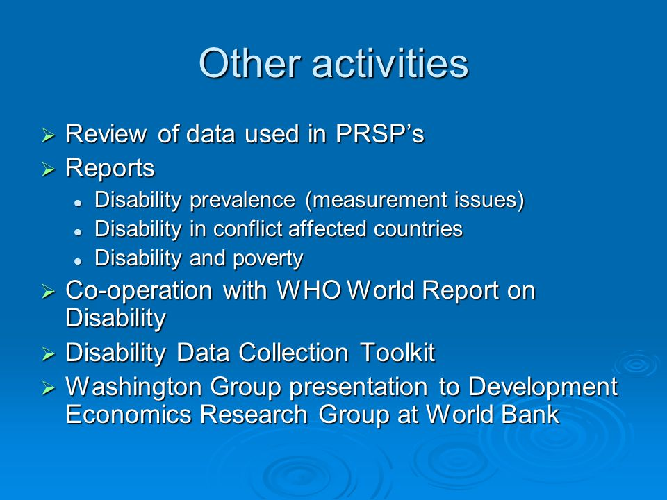 Other activities Review of data used in PRSPs Review of data used in PRSPs Reports Reports Disability prevalence (measurement issues) Disability prevalence (measurement issues) Disability in conflict affected countries Disability in conflict affected countries Disability and poverty Disability and poverty Co-operation with WHO World Report on Disability Co-operation with WHO World Report on Disability Disability Data Collection Toolkit Disability Data Collection Toolkit Washington Group presentation to Development Economics Research Group at World Bank Washington Group presentation to Development Economics Research Group at World Bank