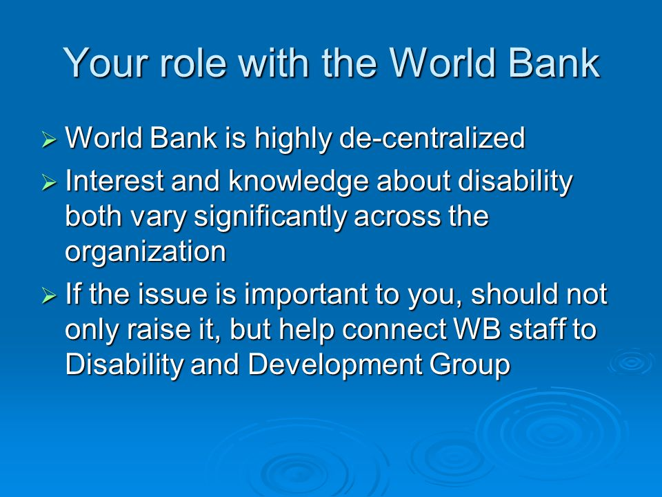 Your role with the World Bank World Bank is highly de-centralized World Bank is highly de-centralized Interest and knowledge about disability both vary significantly across the organization Interest and knowledge about disability both vary significantly across the organization If the issue is important to you, should not only raise it, but help connect WB staff to Disability and Development Group If the issue is important to you, should not only raise it, but help connect WB staff to Disability and Development Group