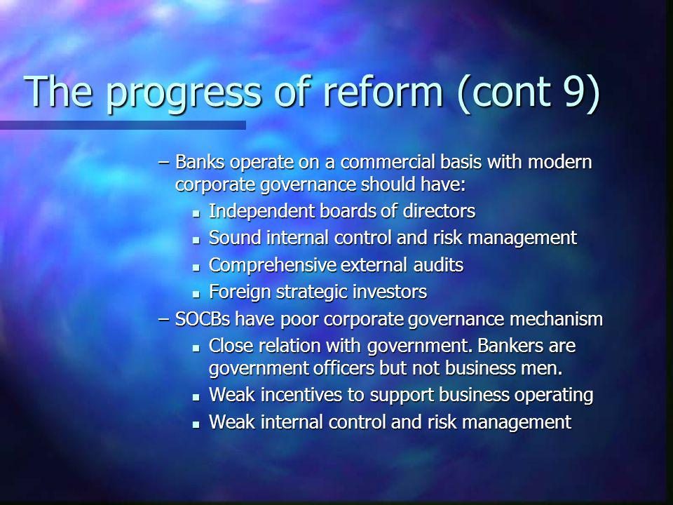 The progress of reform (cont 9) –Banks operate on a commercial basis with modern corporate governance should have: Independent boards of directors Ind