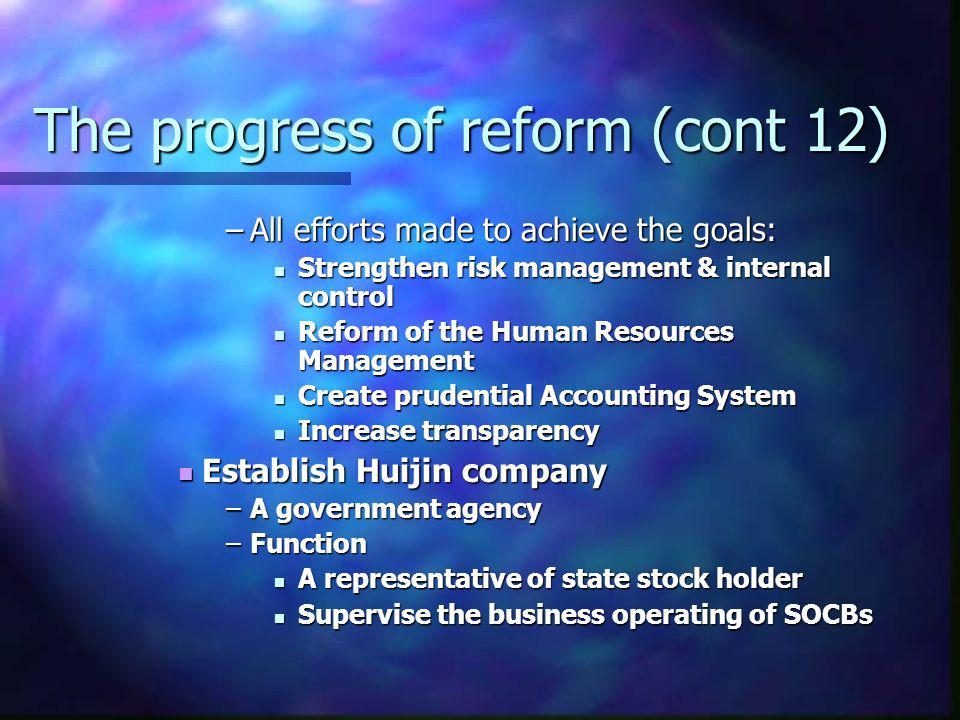 The progress of reform (cont 12) –All efforts made to achieve the goals: Strengthen risk management & internal control Strengthen risk management & in