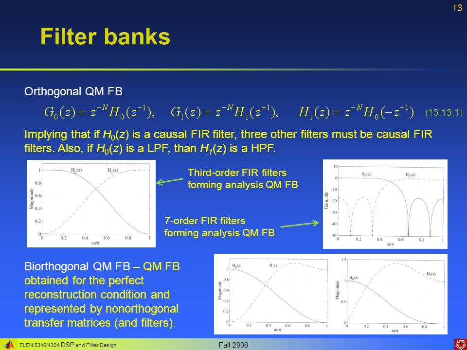 ELEN 5346/4304 DSP and Filter Design Fall 2008 13 Filter banks Orthogonal QM FB Biorthogonal QM FB – QM FB obtained for the perfect reconstruction con