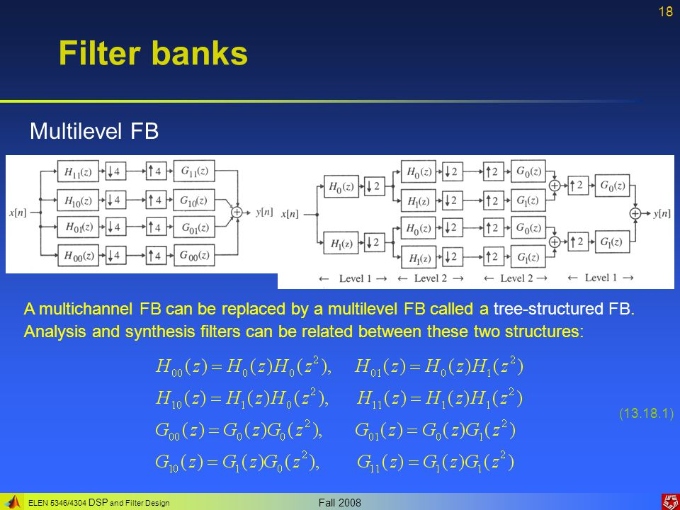 ELEN 5346/4304 DSP and Filter Design Fall 2008 18 Filter banks Multilevel FB A multichannel FB can be replaced by a multilevel FB called a tree-struct