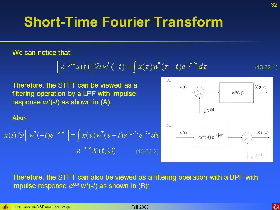 ELEN 5346/4304 DSP and Filter Design Fall 2008 32 Short-Time Fourier Transform We can notice that: (13.32.1) Therefore, the STFT can be viewed as a fi