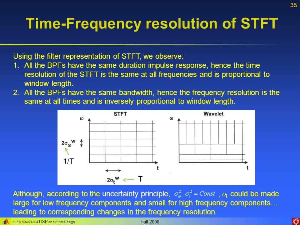 ELEN 5346/4304 DSP and Filter Design Fall 2008 35 Time-Frequency resolution of STFT Using the filter representation of STFT, we observe: 1.All the BPF
