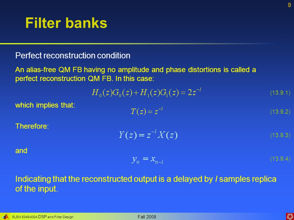 ELEN 5346/4304 DSP and Filter Design Fall 2008 9 Filter banks Perfect reconstruction condition An alias-free QM FB having no amplitude and phase disto