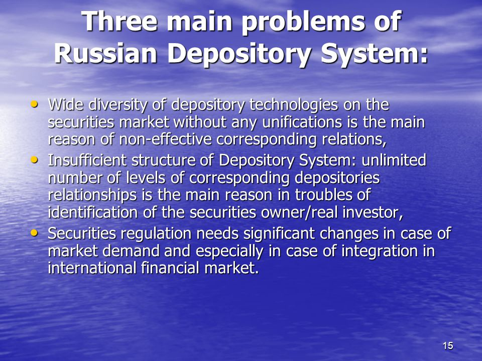 15 Wide diversity of depository technologies on the securities market without any unifications is the main reason of non-effective corresponding relations, Wide diversity of depository technologies on the securities market without any unifications is the main reason of non-effective corresponding relations, Insufficient structure of Depository System: unlimited number of levels of corresponding depositories relationships is the main reason in troubles of identification of the securities owner/real investor, Insufficient structure of Depository System: unlimited number of levels of corresponding depositories relationships is the main reason in troubles of identification of the securities owner/real investor, Securities regulation needs significant changes in case of market demand and especially in case of integration in international financial market.