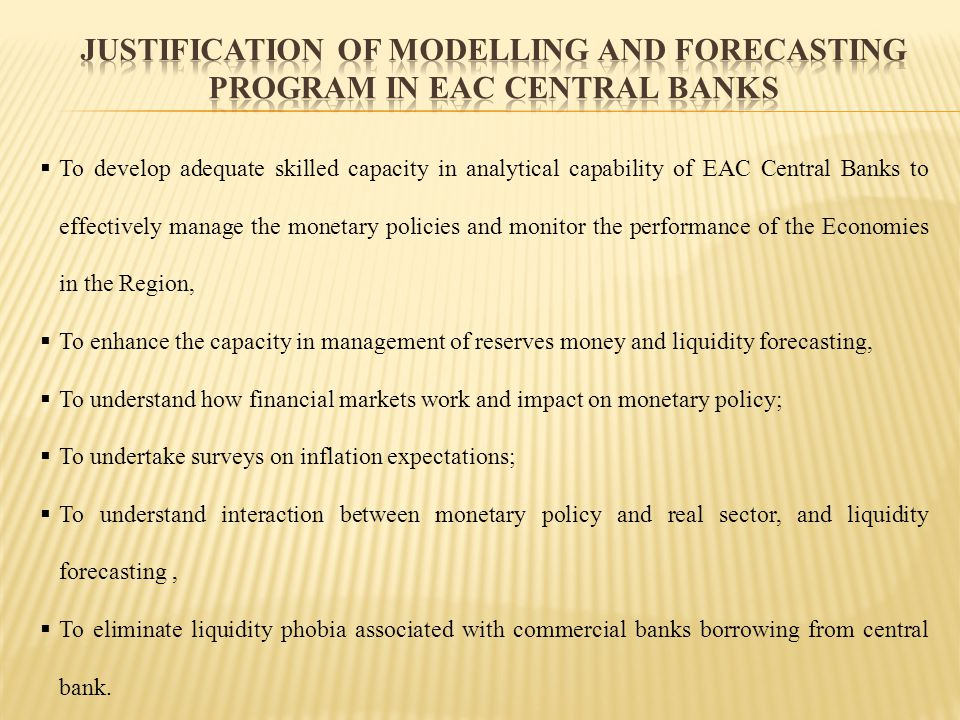 To develop adequate skilled capacity in analytical capability of EAC Central Banks to effectively manage the monetary policies and monitor the perform