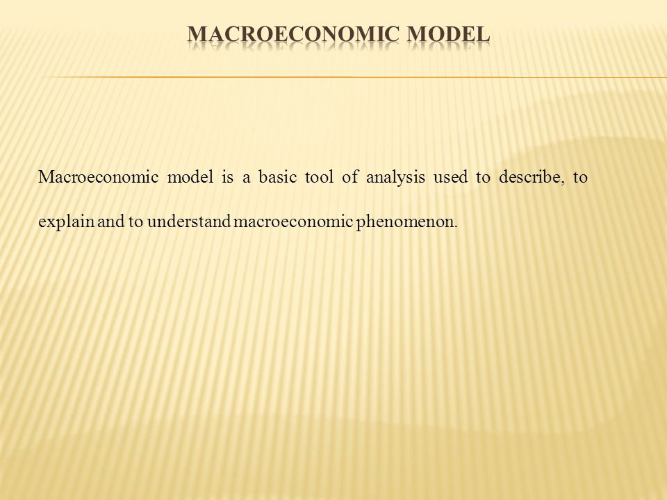 Macroeconomic model is a basic tool of analysis used to describe, to explain and to understand macroeconomic phenomenon.