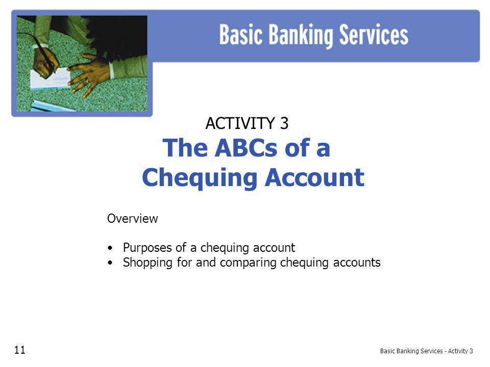 Basic Banking Services - Activity 3 ACTIVITY 3 The ABCs of a Chequing Account Overview Purposes of a chequing account Shopping for and comparing chequing accounts 11
