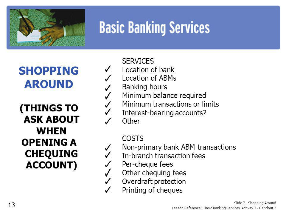 Slide 2 - Shopping Around Lesson Reference: Basic Banking Services, Activity 3 - Handout 2 SHOPPING AROUND (THINGS TO ASK ABOUT WHEN OPENING A CHEQUIN