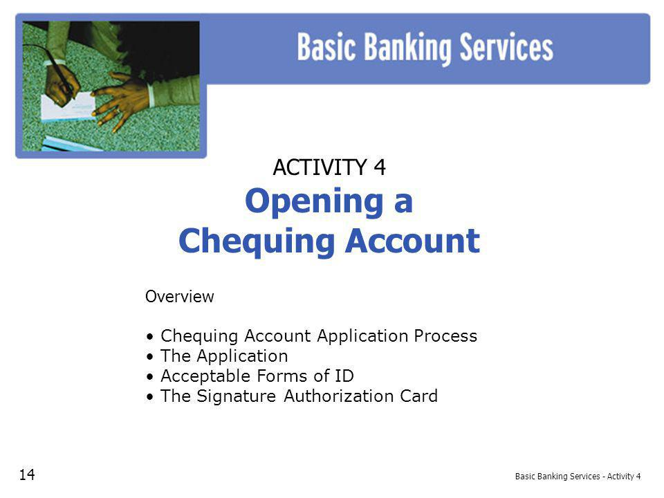 Basic Banking Services - Activity 4 ACTIVITY 4 Opening a Chequing Account Overview Chequing Account Application Process The Application Acceptable Forms of ID The Signature Authorization Card 14