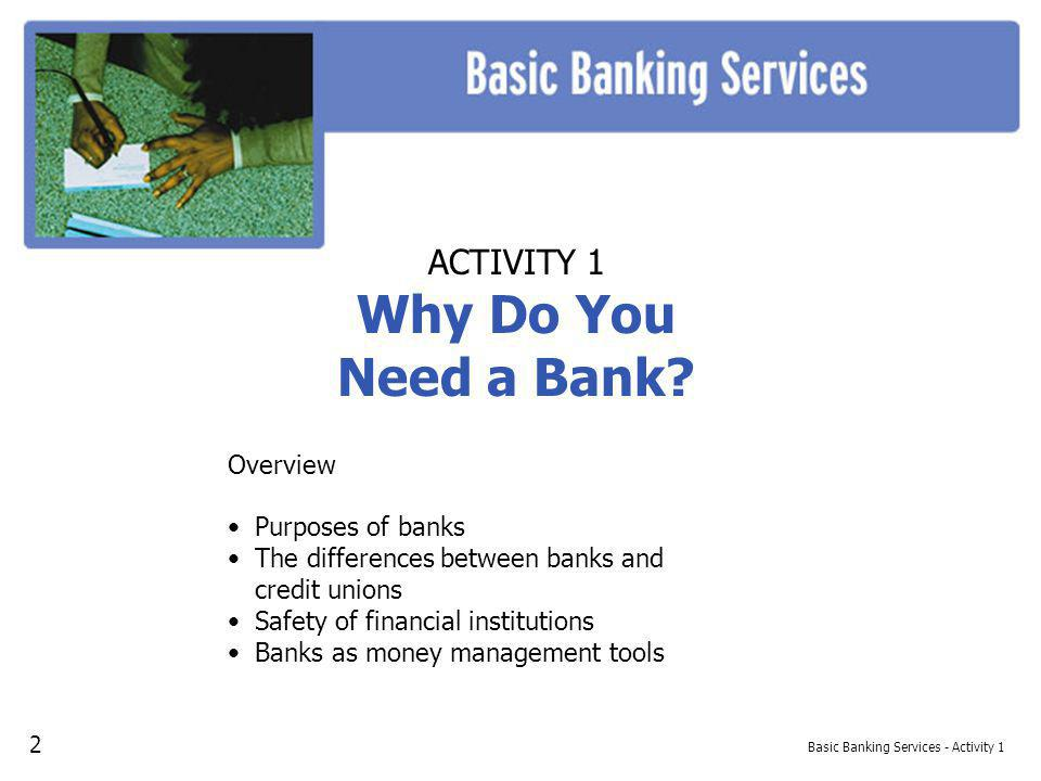 Basic Banking Services - Activity 1 ACTIVITY 1 Why Do You Need a Bank? Overview Purposes of banks The differences between banks and credit unions Safe