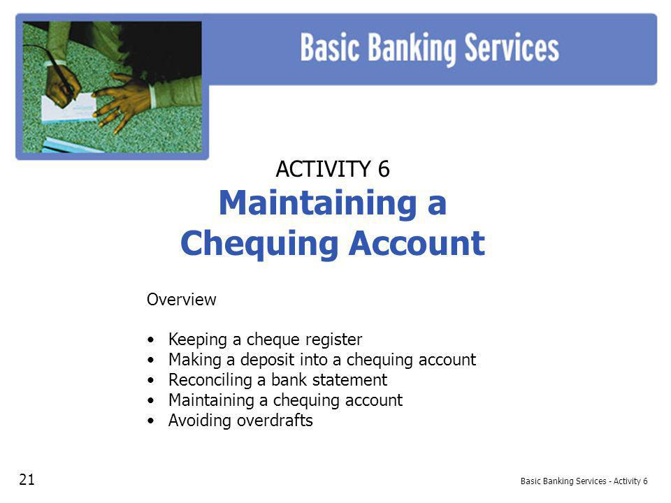 Basic Banking Services - Activity 6 ACTIVITY 6 Maintaining a Chequing Account Overview Keeping a cheque register Making a deposit into a chequing account Reconciling a bank statement Maintaining a chequing account Avoiding overdrafts 21