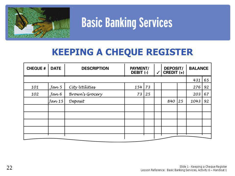 KEEPING A CHEQUE REGISTER Slide 1 - Keeping a Cheque Register Lesson Reference: Basic Banking Services, Activity 6 – Handout 1 22