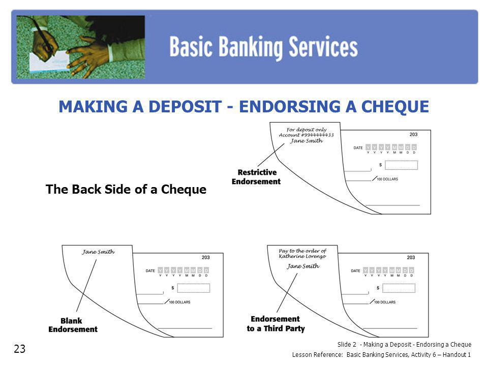 Slide 2 - Making a Deposit - Endorsing a Cheque Lesson Reference: Basic Banking Services, Activity 6 – Handout 1 MAKING A DEPOSIT - ENDORSING A CHEQUE 23 The Back Side of a Cheque