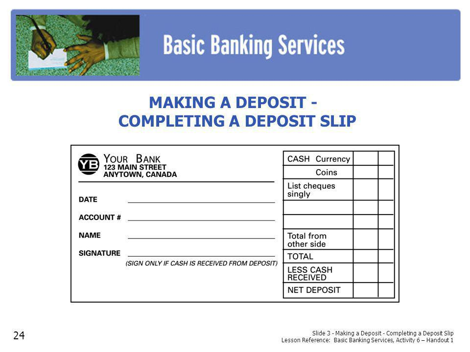 Slide 3 - Making a Deposit - Completing a Deposit Slip Lesson Reference: Basic Banking Services, Activity 6 – Handout 1 MAKING A DEPOSIT - COMPLETING A DEPOSIT SLIP 24