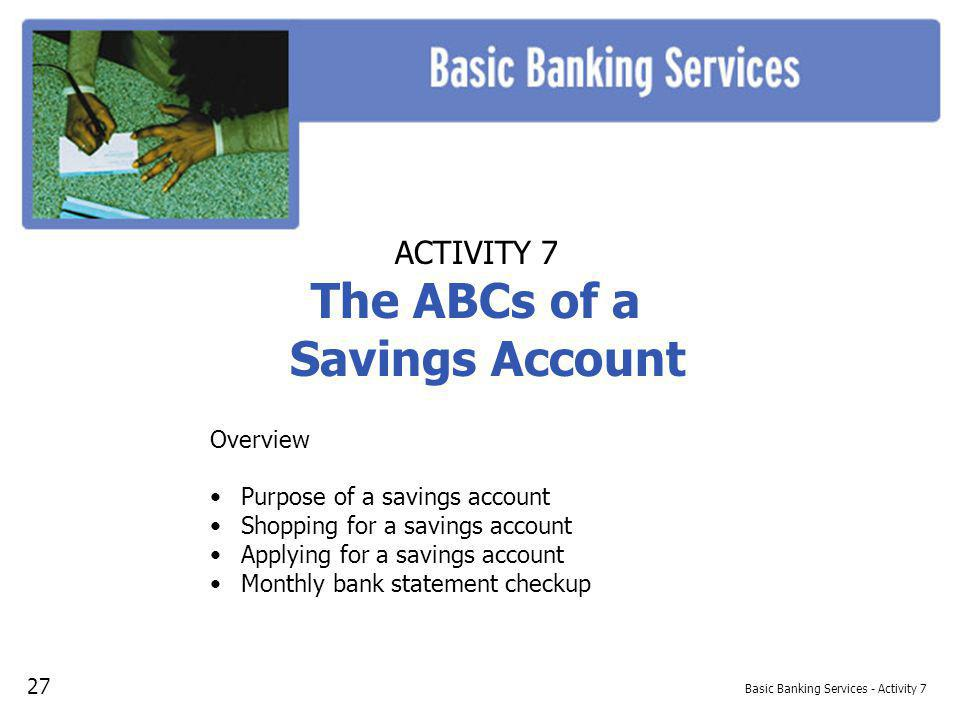 Basic Banking Services - Activity 7 ACTIVITY 7 The ABCs of a Savings Account Overview Purpose of a savings account Shopping for a savings account Applying for a savings account Monthly bank statement checkup 27