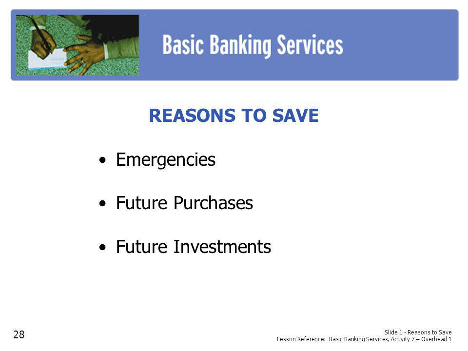 REASONS TO SAVE Emergencies Future Purchases Future Investments Slide 1 - Reasons to Save Lesson Reference: Basic Banking Services, Activity 7 – Overhead 1 28