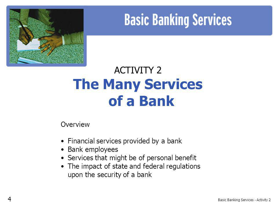 Basic Banking Services - Activity 2 ACTIVITY 2 The Many Services of a Bank Overview Financial services provided by a bank Bank employees Services that