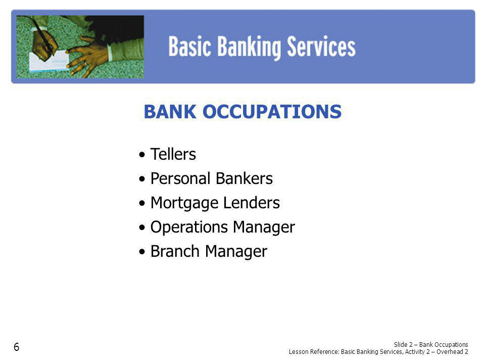 BANK OCCUPATIONS Tellers Personal Bankers Mortgage Lenders Operations Manager Branch Manager Slide 2 – Bank Occupations Lesson Reference: Basic Bankin