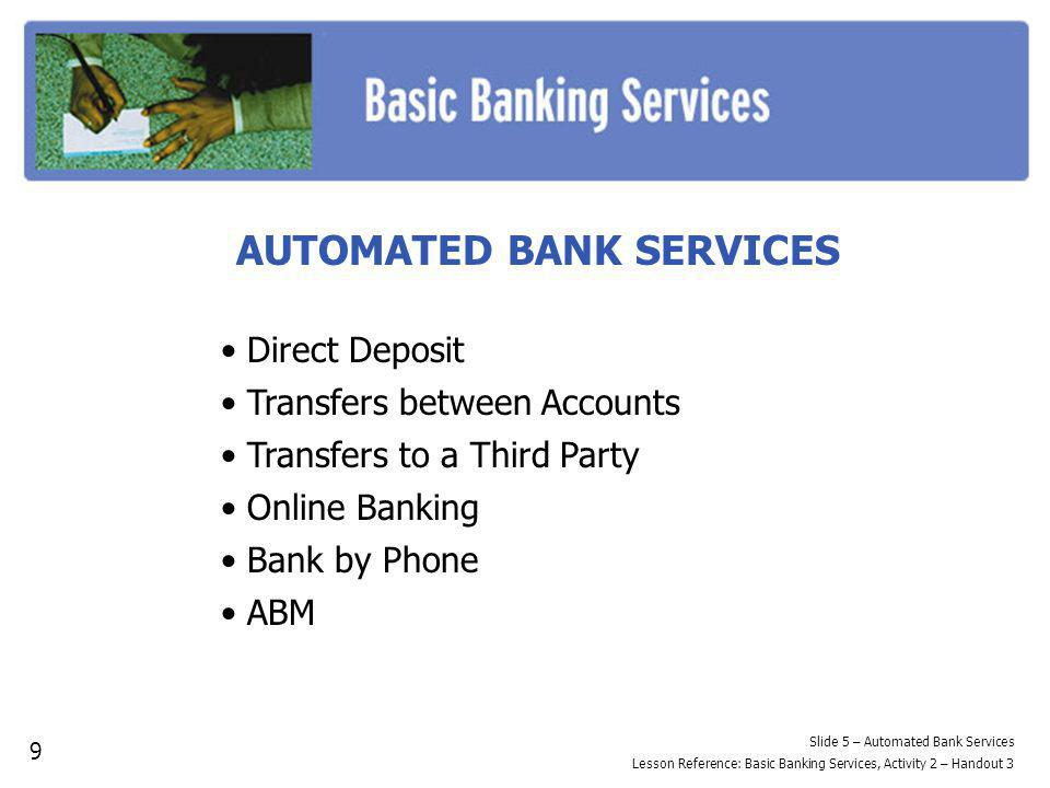 AUTOMATED BANK SERVICES Direct Deposit Transfers between Accounts Transfers to a Third Party Online Banking Bank by Phone ABM Slide 5 – Automated Bank Services Lesson Reference: Basic Banking Services, Activity 2 – Handout 3 9