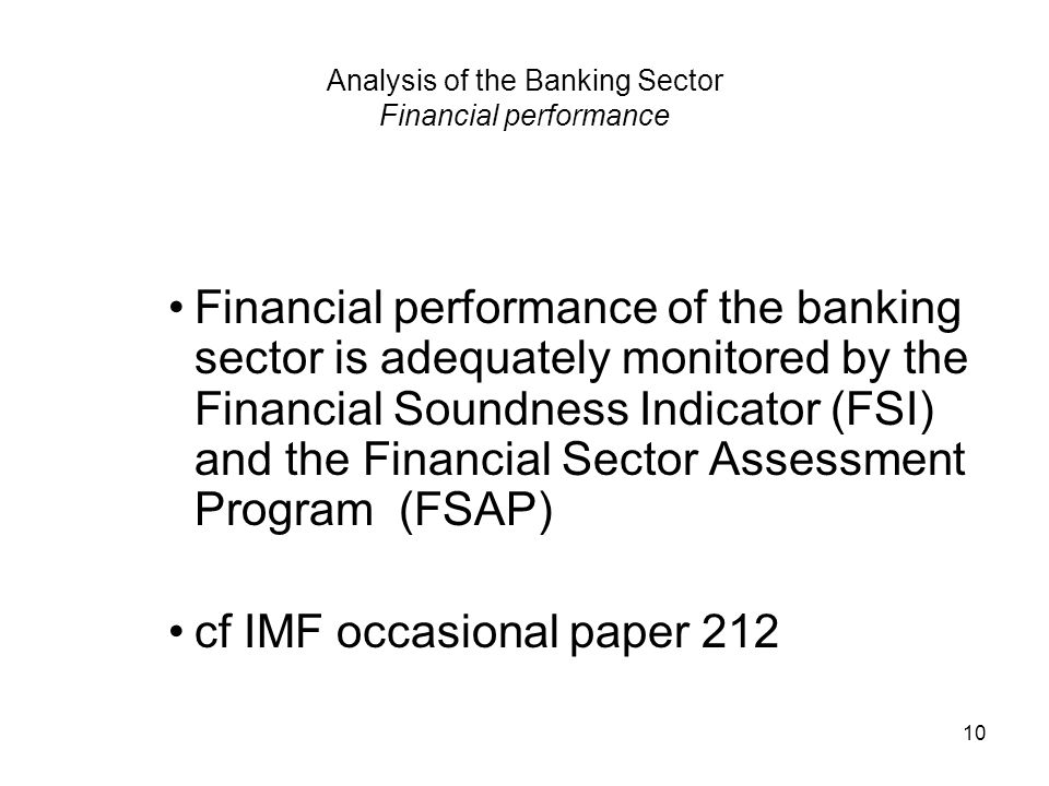 10 Analysis of the Banking Sector Financial performance Financial performance of the banking sector is adequately monitored by the Financial Soundness Indicator (FSI) and the Financial Sector Assessment Program (FSAP) cf IMF occasional paper 212