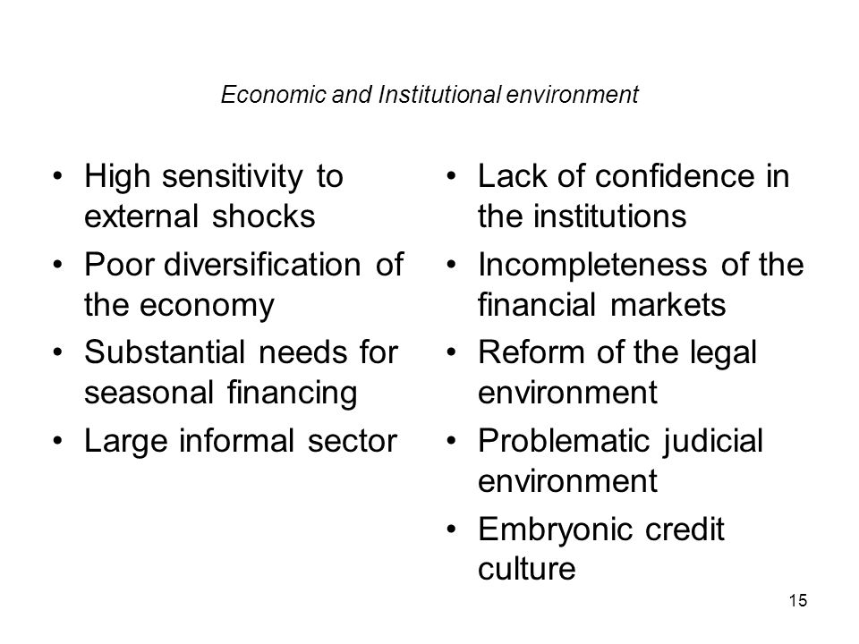 15 Economic and Institutional environment High sensitivity to external shocks Poor diversification of the economy Substantial needs for seasonal financing Large informal sector Lack of confidence in the institutions Incompleteness of the financial markets Reform of the legal environment Problematic judicial environment Embryonic credit culture