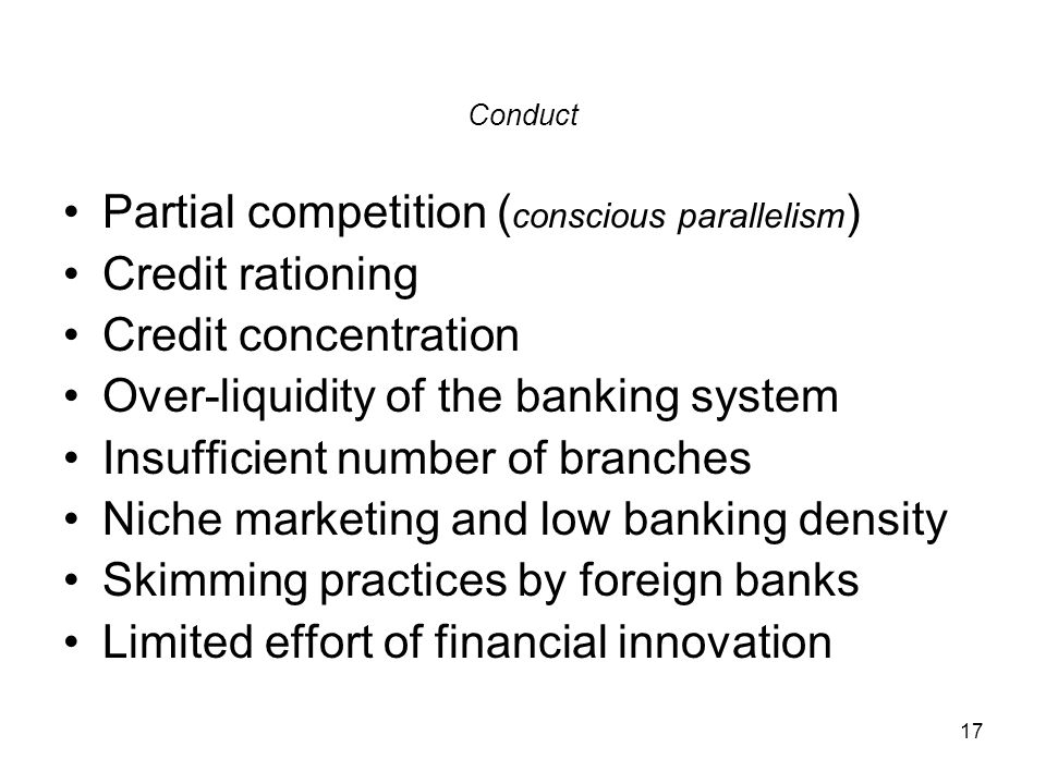 17 Conduct Partial competition ( conscious parallelism ) Credit rationing Credit concentration Over-liquidity of the banking system Insufficient numbe