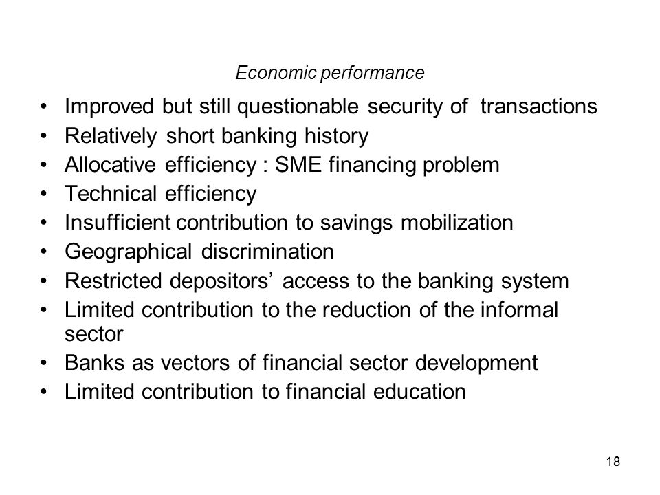18 Economic performance Improved but still questionable security of transactions Relatively short banking history Allocative efficiency : SME financin