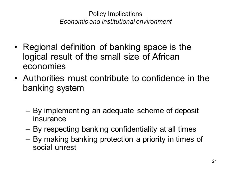 21 Policy Implications Economic and institutional environment Regional definition of banking space is the logical result of the small size of African