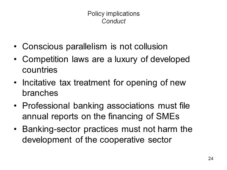 24 Policy implications Conduct Conscious parallelism is not collusion Competition laws are a luxury of developed countries Incitative tax treatment fo