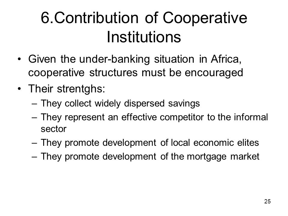 25 6.Contribution of Cooperative Institutions Given the under-banking situation in Africa, cooperative structures must be encouraged Their strentghs: –They collect widely dispersed savings –They represent an effective competitor to the informal sector –They promote development of local economic elites –They promote development of the mortgage market