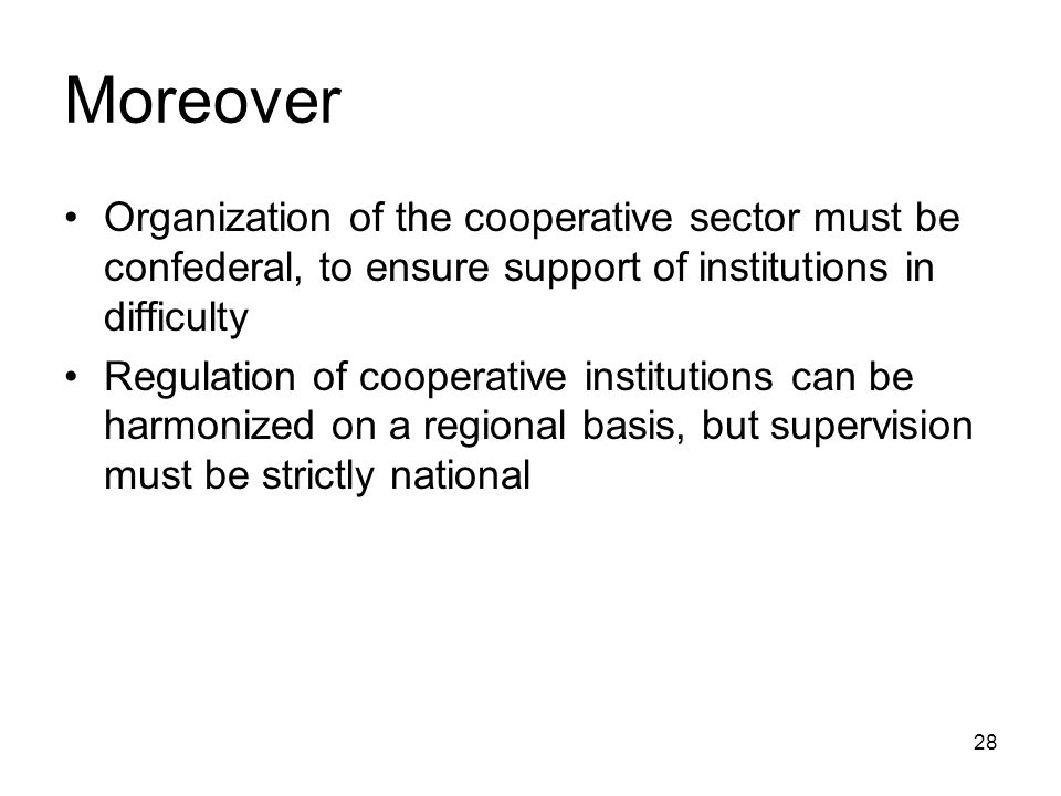 28 Moreover Organization of the cooperative sector must be confederal, to ensure support of institutions in difficulty Regulation of cooperative institutions can be harmonized on a regional basis, but supervision must be strictly national