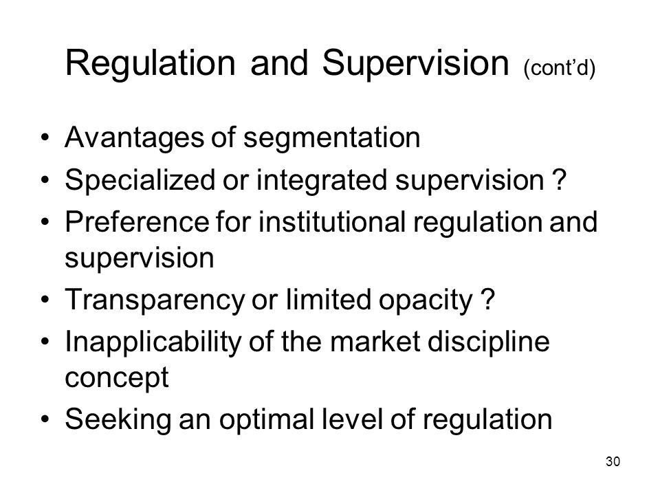 30 Regulation and Supervision (contd) Avantages of segmentation Specialized or integrated supervision ? Preference for institutional regulation and su