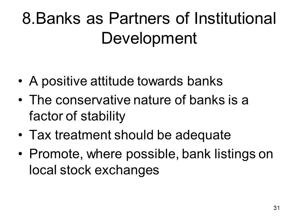 31 8.Banks as Partners of Institutional Development A positive attitude towards banks The conservative nature of banks is a factor of stability Tax treatment should be adequate Promote, where possible, bank listings on local stock exchanges