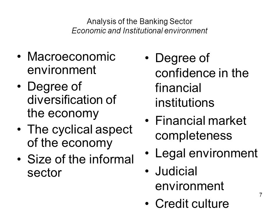7 Analysis of the Banking Sector Economic and Institutional environment Macroeconomic environment Degree of diversification of the economy The cyclical aspect of the economy Size of the informal sector Degree of confidence in the financial institutions Financial market completeness Legal environment Judicial environment Credit culture
