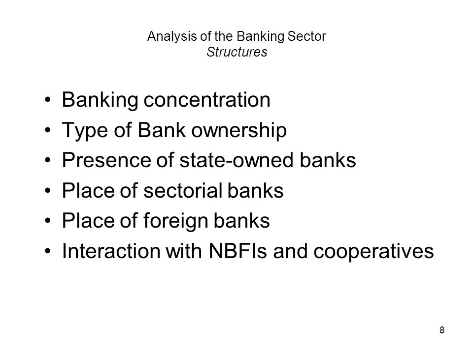 8 Analysis of the Banking Sector Structures Banking concentration Type of Bank ownership Presence of state-owned banks Place of sectorial banks Place of foreign banks Interaction with NBFIs and cooperatives