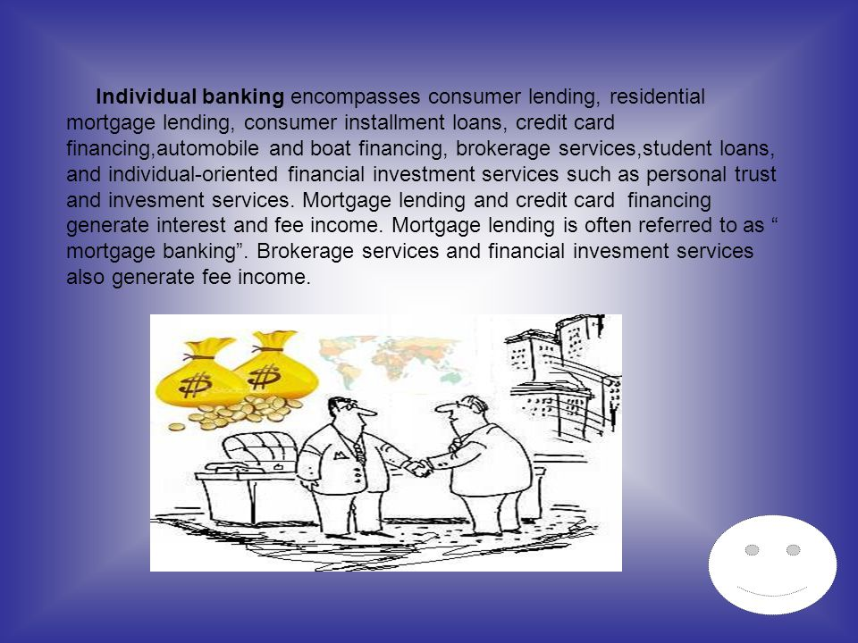 Individual banking encompasses consumer lending, residential mortgage lending, consumer installment loans, credit card financing,automobile and boat f