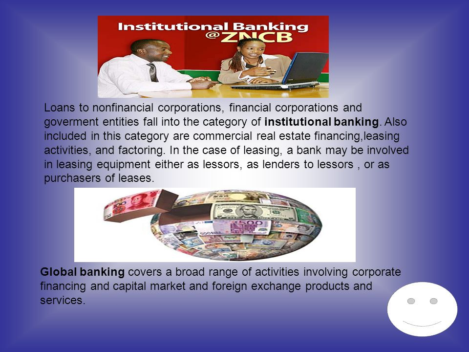 Loans to nonfinancial corporations, financial corporations and goverment entities fall into the category of institutional banking. Also included in th