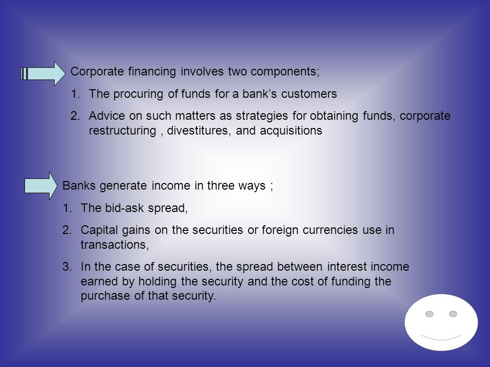 Corporate financing involves two components; 1.The procuring of funds for a banks customers 2.Advice on such matters as strategies for obtaining funds