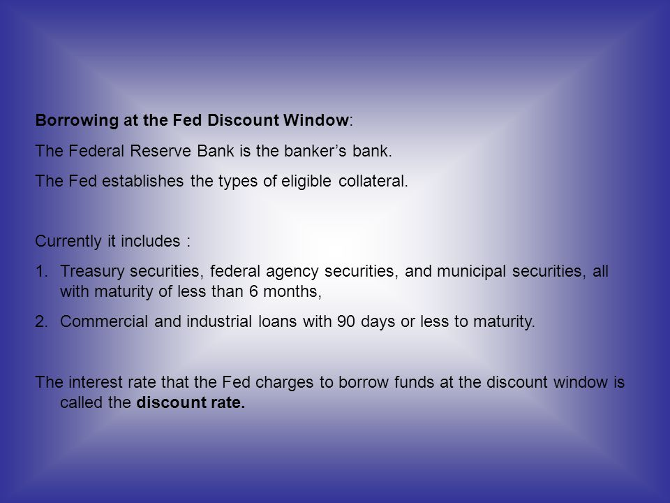 Borrowing at the Fed Discount Window: The Federal Reserve Bank is the bankers bank. The Fed establishes the types of eligible collateral. Currently it